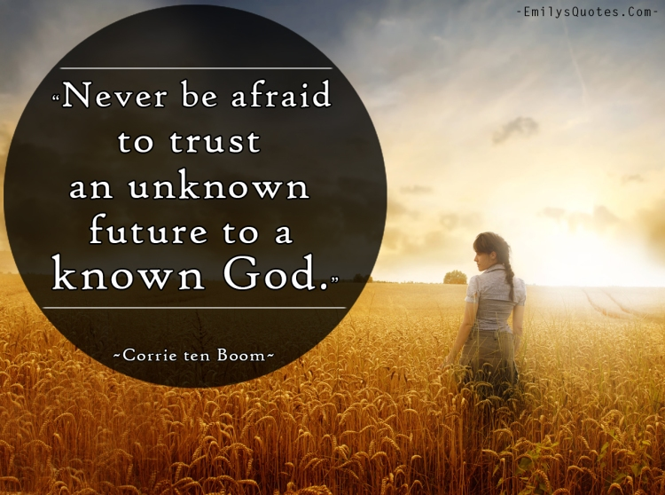 http://emilysquotes.com/never-be-afraid-to-trust-an-unknown-future-to-a-known-god/